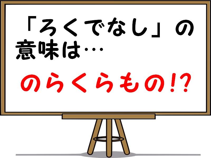 ろくでなしの意味や由来・語源を解説!漢字で書くとどんな文字?