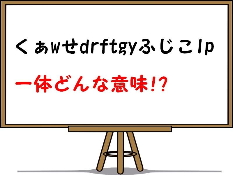 く ぁ w せ drftgy ふじこ lp 読み方